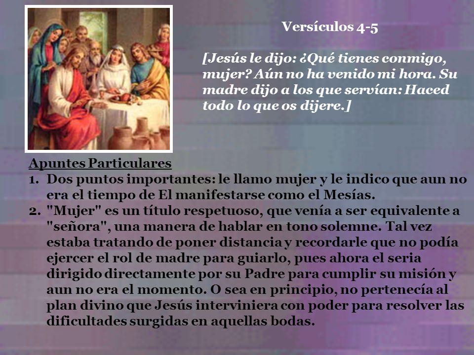 Versículos 4-5 [Jesús le dijo: ¿Qué tienes conmigo, mujer Aún no ha venido mi hora. Su madre dijo a los que servían: Haced todo lo que os dijere.]